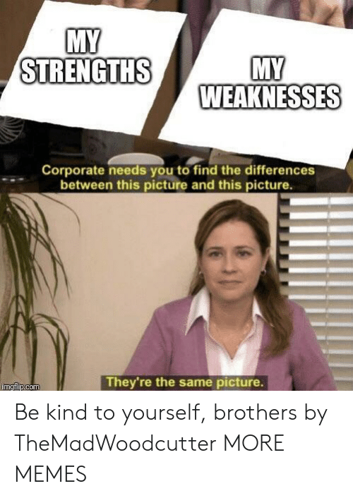 Dank, Memes, and Target: MY  STRENGTHS  WEAKNESSES  Corporate needs you to find the differences  between this picture and this picture.  They're the same picture. Be kind to yourself, brothers by TheMadWoodcutter MORE MEMES