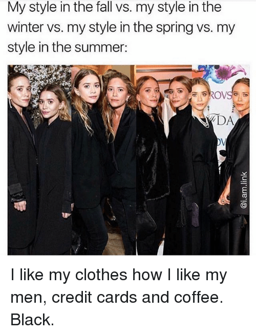 Clothes, Fall, and Winter: My style in the fall vs. my style in the  winter vs. my style in the spring vs. my  style in the summer:  DA I like my clothes how I like my men, credit cards and coffee. Black.