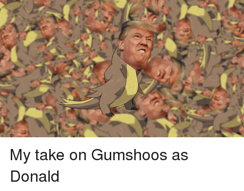 my take on gumshoos as donald 3194297 ✅ 25 best memes about gumshoos gumshoos memes,Pokemon Gumshoos Meme