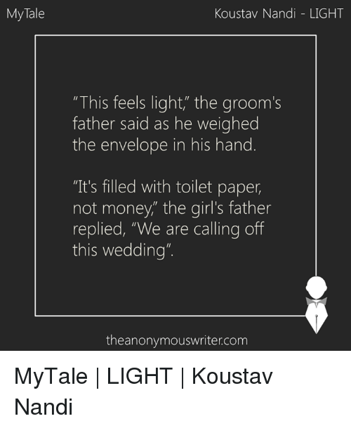 """Memes, Wedding, and 🤖: My Tale  Koustav Nandi LIGHT  """"This feels light"""" the groom's  father said as he weighed  the envelope in his hand  """"It's filled with toilet paper,  not money,"""" the girl's father  replied, """"We are calling off  this wedding""""  theanonymouswriter.com MyTale 