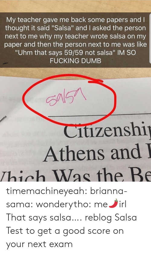 "Dumb, Fucking, and Teacher: My teacher gave me back some papers and l  thought it said ""Salsa"" and I asked the person  next to me why my teacher wrote salsa on my  paper and then the person next to me was like  ""Uhm that says 59/59 not salsa"" IM SO  FUCKING DUMB  itizenshi  Athens and  Thich Was the Be timemachineyeah:  brianna-sama:  wonderytho:  me🌶️irl  That says salsa….  reblog Salsa Test to get a good score on your next exam"