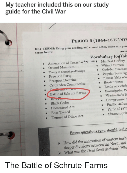 Destiny, Party, and Period: My teacher included this on our study  guide for the Civil War  PERIOD 5 (1844-1877) ST  KEY TERMS: Using your reading and course notes, make sure you  terms below.  Vocabulary forf thi  Annexation of Texas  Free Soil Party  Crittenden Compromise  Battle of Schrute Farms  Black Codes  Manifest Destiny  Wilmot Proviso  . Ostend Manifesto  . Treaty of Guadalupe-Hidalgo  . Gadsden Purchase  Popular Sovereig  e Kansas-Nebraska  .Freeport Doctrine  . Border States  Battle of Vicksb  Emancipation P  . Wade-Davis B  Compromise o  Pacific Railwa  . Panic of 1879  Sharecroppi  Homestead Act  . Boss Tweed  Tenure of Office Act  Focus questions (you should feelc  How did the annexation of western territe  deeper divisions between the North and  Ch  What was the Dred Scott decision? Wh