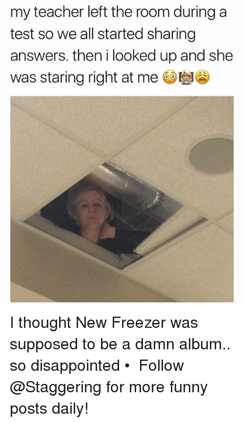 Disappointed, Funny, and Teacher: my teacher left the room during a  test so we all started sharing  answers. then i looked up and she  was staring right at me ee I thought New Freezer was supposed to be a damn album.. so disappointed • ➫➫➫ Follow @Staggering for more funny posts daily!