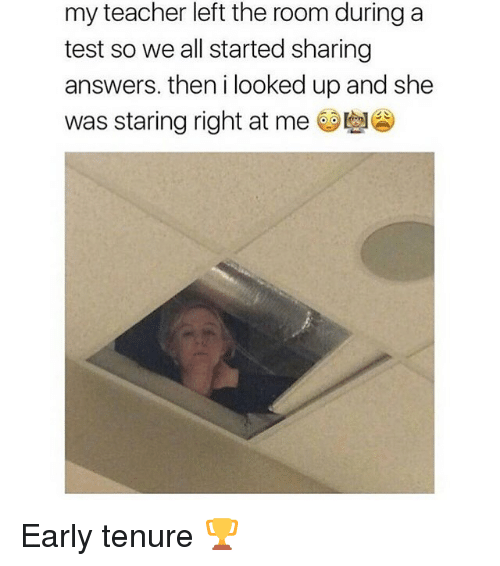 Funny, Teacher, and Test: my teacher left the room during a  test so we all started sharing  answers. then i looked up and she  was staring right at me Early tenure 🏆