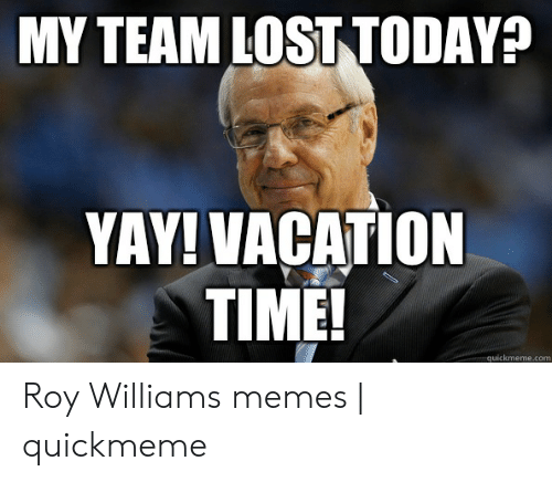 My Team Lost Today Yay Vacation Time Quickmemecom Roy Williams Memes Quickmeme Meme On Me Me Make custom memes, add or upload photos with our modern meme generator! meme