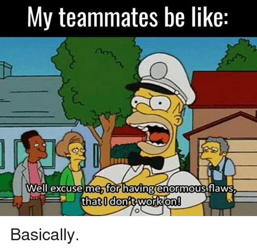 Be Like, Memes, and Work: My teammates be like:  Well excuse me for having enormous flaws  that I dont work on Basically.