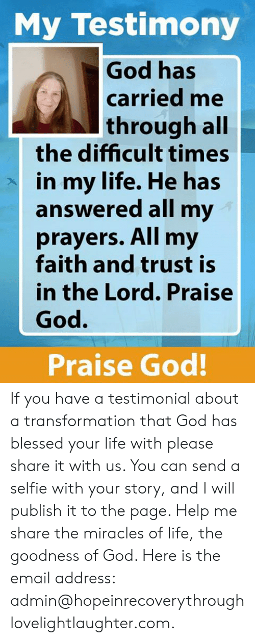 Blessed, God, and Life: My Testimony  God has  carried me  through all  the difficult times  in my life. He has  answered all my  prayers. All my  faith and trust is  in the Lord. Praise  God.  Praise God! If you have a testimonial about a transformation that God has blessed your life with please share it with us.  You can send a selfie with your story, and I will publish it to the page.  Help me share the miracles of life, the goodness of God. Here is the email address:  admin@hopeinrecoverythroughlovelightlaughter.com.