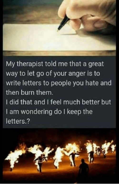 Memes, 🤖, and Anger: My therapist told me that a great  way to let go of your anger is to  write letters to people you hate and  then burn them.  I did that and I feel much better but  I am wondering do I keep the  letters.?