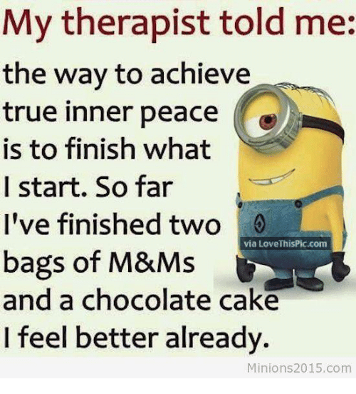 Love, Memes, and True: My therapist told me:  the way to achieve  true inner peace  is to finish what  I start. So far  I've finished two  via Love ThisPic.com  bags of M&Ms  and a chocolate cake  I feel better already.  Minions 2015.com