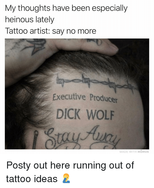 Memes, Dick, and Tattoo: My thoughts have been especially  heinous lately  Tattoo artist: say no more  Executive Producer  DICK WOLF  MADE WITH MOMUS Posty out here running out of tattoo ideas 🤦‍♂️