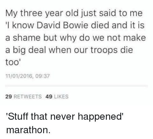 "Dank, David Bowie, and Stuff: My three year old just said to me  ""I know David Bowie died and it is  a shame but why do we not make  a big deal when our troops die  too'  11/01/2016, 09:37  29  RETWEETS  49  LIKES 'Stuff that never happened' marathon."