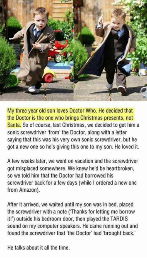Amazon, Christmas, and Doctor: My three year old son loves Doctor Who. He decided that  the Doctor is the one who brings Christmas presents, not  Santa. So of course, last Christmas, we decided to get him a  sonic screwdriver from' the Doctor, along with a letter  saying that this was his very own sonic screwdriver, but he  got a new one so he's giving this one to my son. He loved it.  A few weeks later, we went on vacation and the screwdriver  got misplaced somewhere. We knew he'd be heartbroken,  so we told him that the Doctor had borrowed his  screwdriver back for a few days (while I ordered a new one  from Amazon).  After it arrived, we waited until my son was in bed, placed  the screwdriver with a note (Thanks for letting me borrow  it!) outside his bedroom door, then played the TARDIS  sound on my computer speakers. He came running out and  found the screwdriver that 'the Doctor' had 'brought back.  He talks about it all the time.