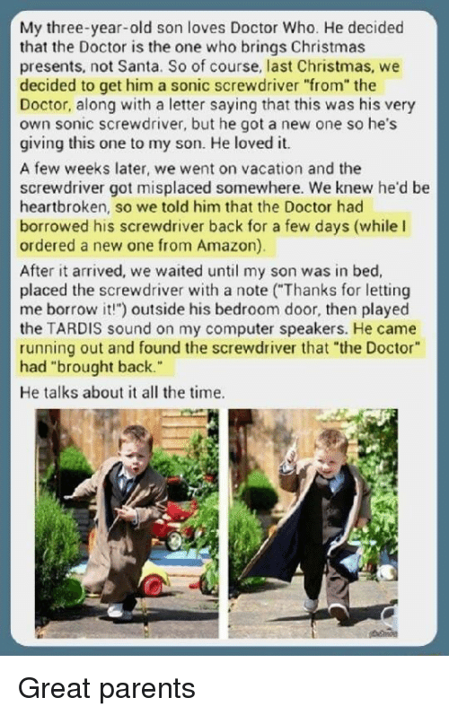"""Amazon, Christmas, and Doctor: My three-year-old son loves Doctor Who. He decided  that the Doctor is the one who brings Christmas  presents, not Santa. So of course, last Christmas, we  decided to get him a sonic screwdriver """"from"""" the  Doctor, along with a letter saying that this was his very  own sonic screwdriver, but he got a new one so he's  giving this one to my son. He loved it.  screw drive gor misplaced somewhere. we knewhe'd be  heartbroken, so we told him that the Doctor had  borrowed his screwdriver back for a few days (while I  ordered a new one from Amazon)  After it arrived, we waited until my son was in bed,  placed the screwdriver with a note (""""Thanks for letting  me borrow it!"""") outside his bedroom door, then played  the TARDIS sound on my computer speakers. He came  running out and found the screwdriver that """"the Doctor  had """"brought back.  He talks about it all the time. Great parents"""