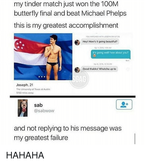 Beautiful, Tinder, and Wow: my tinder match just won the 100M  butterfly final and beat Michael Phelps  this is my greatest accomplishment  Hey! How's it going beautiful?  it's going well how about you?  Good thabks! Whatcha up to  GAG  Joseph, 21  The University of Texas at Austin  5150 males away  sab  @sab wow  and not replying to his message was  my greatest failure HAHAHA