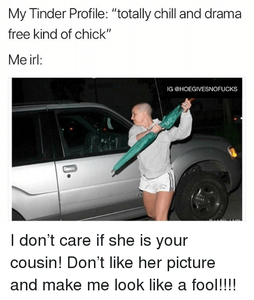 """Chill, Tinder, and Free: My Tinder Profile: """"totally chill and drama  free kind of chick""""  Me irl:  IG @HOEGIVESNOFUCKS I don't care if she is your cousin! Don't like her picture and make me look like a fool!!!!"""