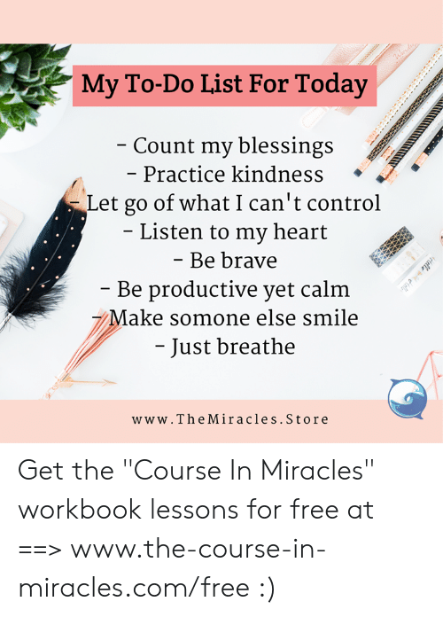 """Memes, Control, and Brave: My To-Do List For Today  Count my blessings  - Practice kindness <  Let go of what I can't control  Listen to my heart  Be brave  Be productive yet calm  7Make somone else smile  - Just breathe  www.TheMiracles.Store Get the """"Course In Miracles"""" workbook lessons for free at ==> www.the-course-in-miracles.com/free :)"""