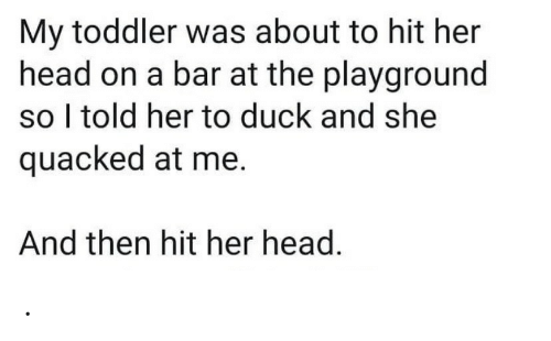 Head, Duck, and Her: My toddler was about to hit her  head on a bar at the playground  so I told her to duck and she  quacked at me.  And then hit her head. .