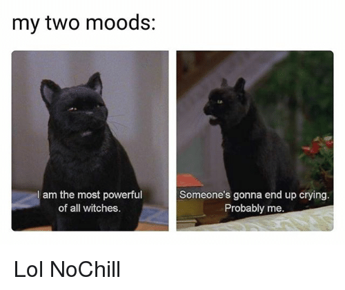 Crying, Funny, and Lol: my two moods:  I am the most powerful  of all witches  Someone's gonna end up crying.  Probably me. Lol NoChill