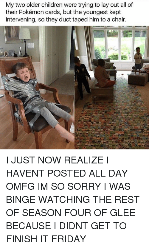 Children, Friday, and Pokemon: My two older children were trying to lay out all of  their Pokémon cards, but the youngest kept  intervening, so they duct taped him to a chair. I JUST NOW REALIZE I HAVENT POSTED ALL DAY OMFG IM SO SORRY I WAS BINGE WATCHING THE REST OF SEASON FOUR OF GLEE BECAUSE I DIDNT GET TO FINISH IT FRIDAY