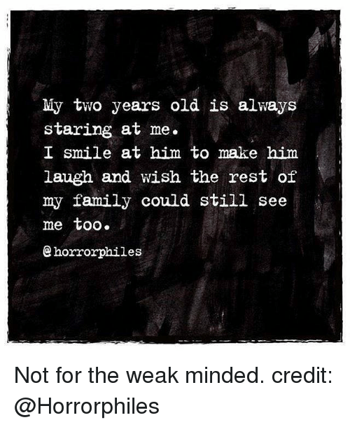 Memes, 🤖, and Rest: My two years old is always  staring at me.  I smile at him to make him  laugh and wish the rest of  my family could still see  me too.  horrorphiles Not for the weak minded. credit: @Horrorphiles