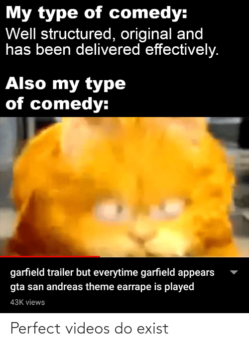 Videos, Dank Memes, and Comedy: My type of comedy:  Well structured, original and  has been delivered effectively.  Also my type  of comedy:  garfield trailer but everytime garfield appears  gta san andreas theme earrape is played  43K views Perfect videos do exist