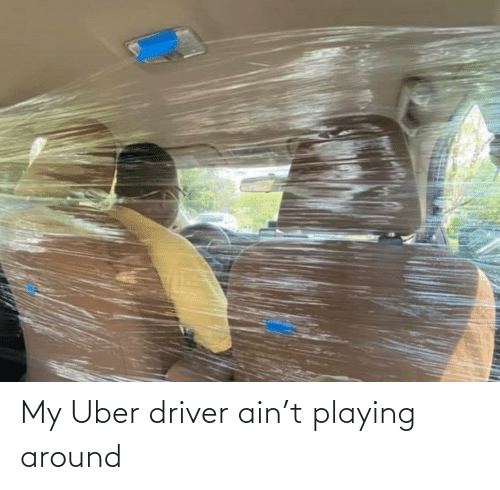 Uber, Uber Driver, and Driver: My Uber driver ain't playing around