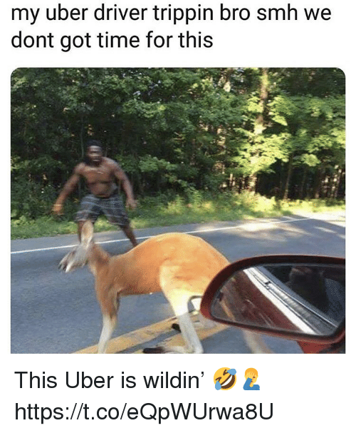 Smh, Uber, and Time: my uber driver trippin bro smh we  dont got time for this This Uber is wildin' 🤣🤦‍♂️ https://t.co/eQpWUrwa8U