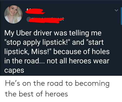 """Uber, Holes, and Best: My Uber driver was telling me  """"stop apply lipstick!"""" and """"start  lipstick, Miss!"""" because of holes  in the road... not all heroes wear  сарes He's on the road to becoming the best of heroes"""