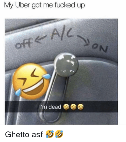 Ghetto, Memes, and Uber: My Uber got me fucked up  A/  off  ON  I'm dead Ghetto asf 🤣🤣