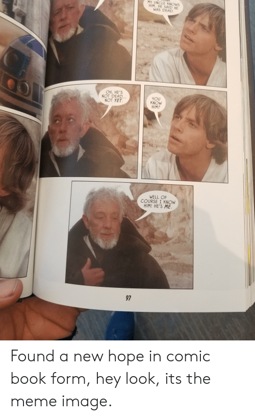 Meme, Book, and Image: MY UNCLE KNOWS  HIM. HE SAID HE  WAS DEAD  OH, HE'S  NOT DEAD  NOT YET  YOU  KNOW  HIM?  WELL OF  COURSE I KNOW  HIM! HE'S ME  97 Found a new hope in comic book form, hey look, its the meme image.