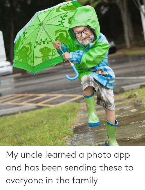 Family, Been, and App: My uncle learned a photo app and has been sending these to everyone in the family