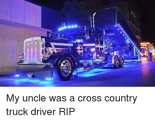 Memes Crosy Uncle Was A Cross Country Truck Driver Rip