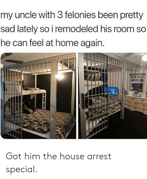 Dank, Home, and House: my uncle with 3 felonies been pretty  sad lately so i remodeled his room so  he can feel at home again. Got him the house arrest special.