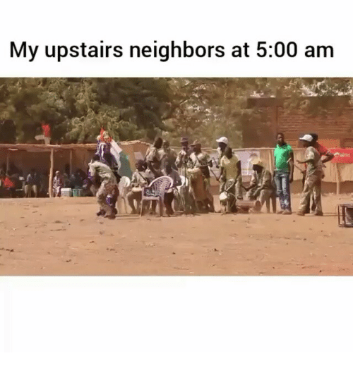my upstairs neighbors at 5 00 am 994945 ✅ 25 best memes about my upstairs neighbor my upstairs