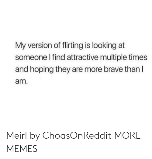 Dank, Memes, and Target: My version of flirting is looking at  someone l find attractive multiple times  and hoping they are more brave than l  am Meirl by ChoasOnReddit MORE MEMES