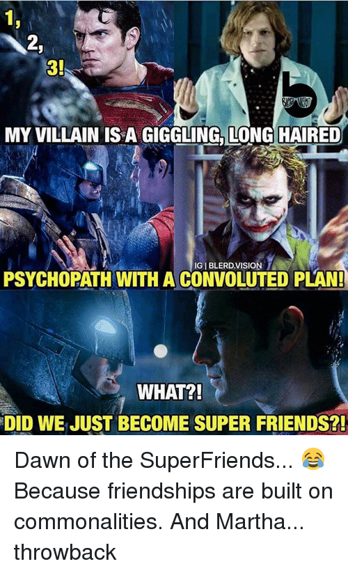 Memes, Dawn, and Israeli: MY VILLAIN ISRA GIGGLING LONG HAIRED  IGIBLERD.VISION 1  PSYCHOPATH WITH A CONVOLUTED PLAN!  WHAT?!  DID WE JUST BECOME SUPER FRIENDS?! Dawn of the SuperFriends... 😂 Because friendships are built on commonalities. And Martha... throwback
