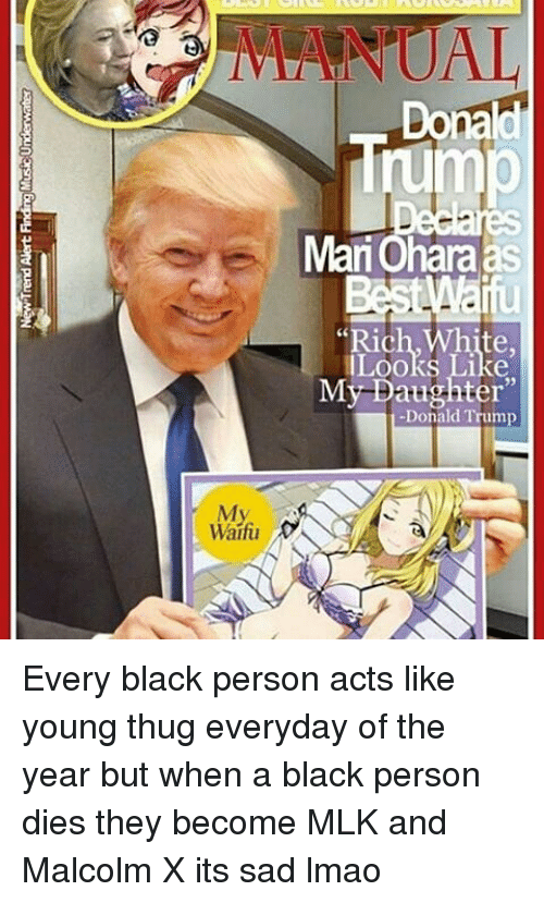 """Donald Trump, Lmao, and Malcolm X: My.  Waifu  Donald  Mari Ohara as  """"Rich, White,  Looks Like  My Daughter""""  -Donald Trump Every black person acts like young thug everyday of the year but when a black person dies they become MLK and Malcolm X its sad lmao"""