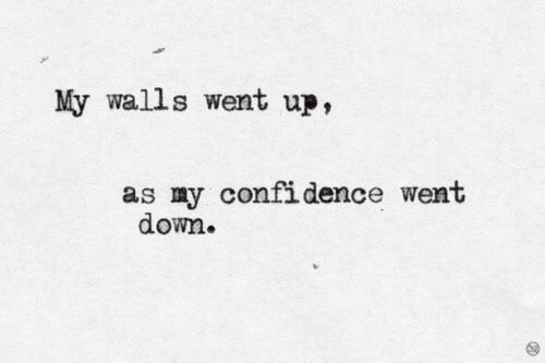 Confidence, Down, and Went: My walls went up,  as my confidence went  down.