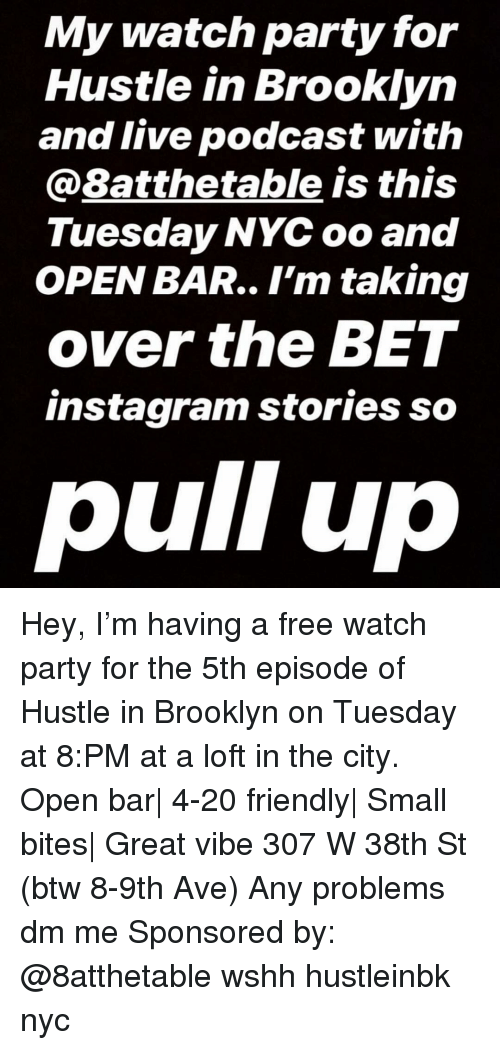 Instagram, Memes, and Party: My watch party for  Hustle in Brooklyn  and live podcast with  @8atthetable is this  Tuesday NYC oo and  OPEN BAR.. I'm taking  over the BET  instagram stories so  pull up Hey, I'm having a free watch party for the 5th episode of Hustle in Brooklyn on Tuesday at 8:PM at a loft in the city. Open bar| 4-20 friendly| Small bites| Great vibe 307 W 38th St (btw 8-9th Ave) Any problems dm me Sponsored by: @8atthetable wshh hustleinbk nyc