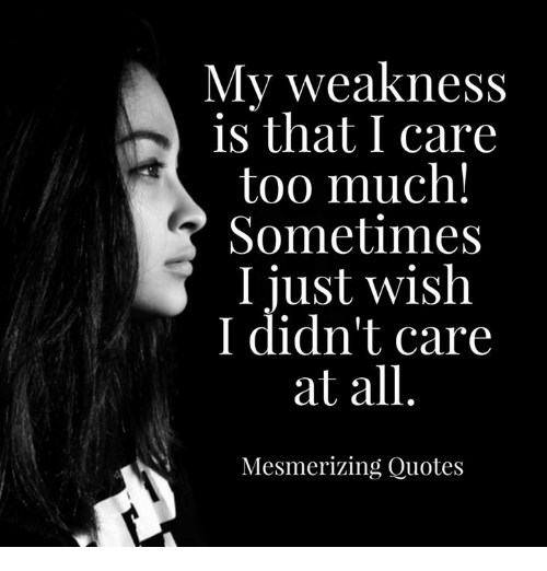 My Weakness Is That I Care Too Much! Sometimes I Just Wish I ...