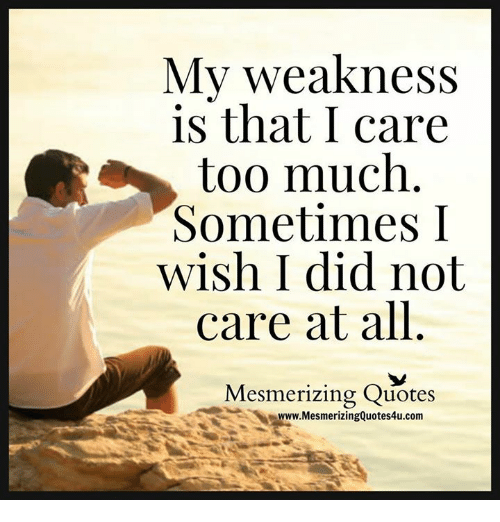My Weakness Is That I Care Too Much Sometimes I Wish I Did Not Care