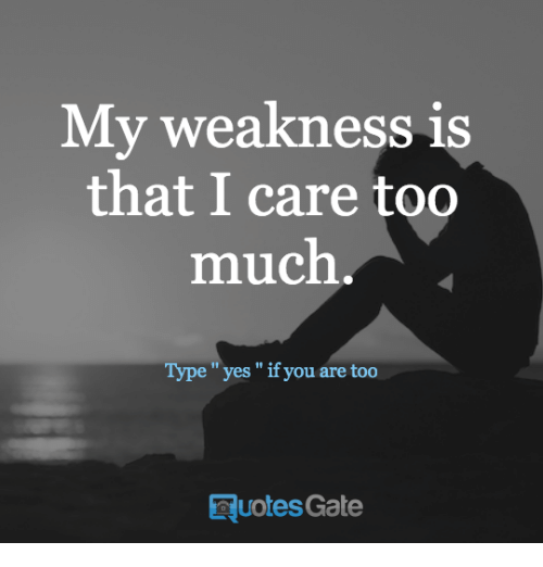 My Weakness Is That I Care Too Much Type Yes If You Are Too Quotes