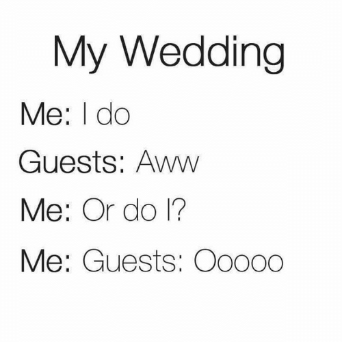 Aww, Memes, and Wedding: My Wedding  Me: I do  Guests: Aww  Me: Or do 1?  Me: Guests: Oo000