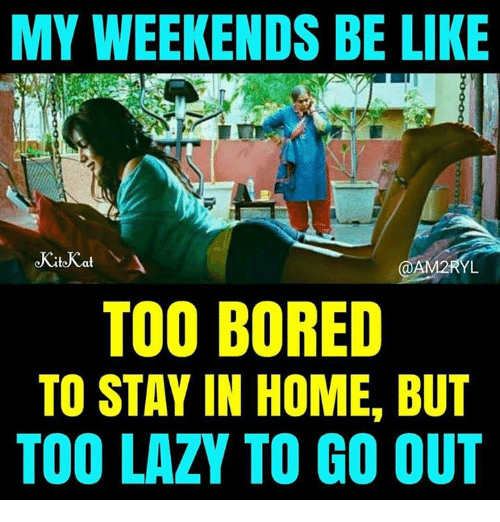 Bored, Lazy, and Memes: MY WEEKENDS BE LIK  AM2RYL  TOO BORED  TO STAY IN HOME, BUT  TOO LAZY TO GO OUT