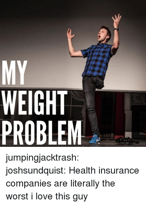 Love, The Worst, and Tumblr: MY  WEIGHT  PROBLEM jumpingjacktrash:  joshsundquist: Health insurance companies are literally the worst i love this guy