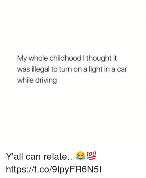 Driving, Thought, and Car: My whole childhood I thought it  was illegal to turn on a light in a car  while driving Y'all can relate.. 😂💯 https://t.co/9lpyFR6N5I
