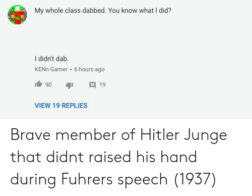 Brave, Hitler, and Dab: My whole class dabbed. You know what I did?  I didn't dab.  KENn Gamer 6 hours ago  VIEW 19 REPLIES Brave member of Hitler Junge that didnt raised his hand during Fuhrers speech (1937)