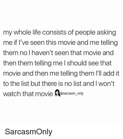 Funny, Life, and Memes: my whole life consists of people asking  me if l've seen this movie and me telling  them no I haven't seen that movie and  then them telling me l should see that  movie and then me telling them I'll add it  to the list but there is no list and I won't  watch that movie sarcasm_only SarcasmOnly