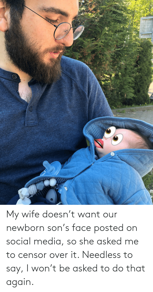 Social Media, I Won, and Wife: My wife doesn't want our newborn son's face posted on social media, so she asked me to censor over it. Needless to say, I won't be asked to do that again.