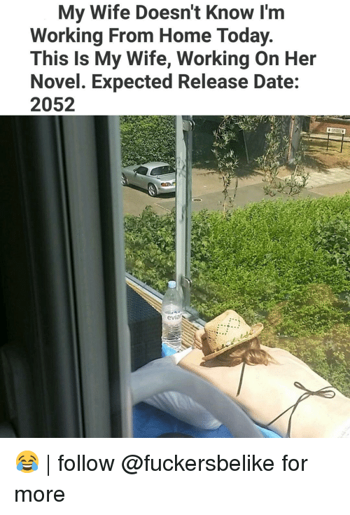 Memes, Date, and Home: My Wife Doesn't Know I'm  Working From Home Today  This Is My Wife, Working On Her  Novel. Expected Release Date:  2052  evia 😂 | follow @fuckersbelike for more